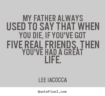 Quote about life - My father always used to say that when you die,..
