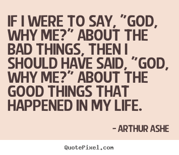 "Arthur Ashe picture quotes - If i were to say, ""god, why me?"" about the bad things,.. - Life quote"