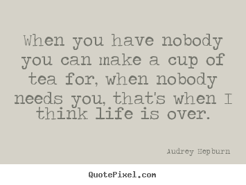 When you have nobody you can make a cup of tea.. Audrey Hepburn  life quotes
