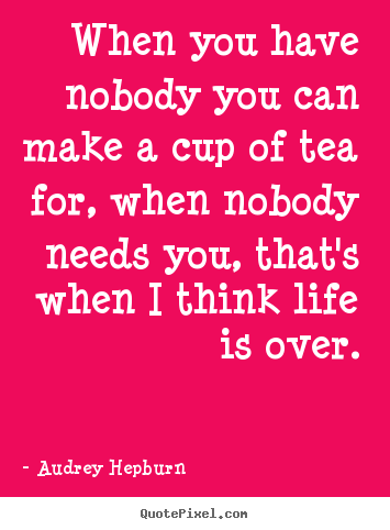 Audrey Hepburn picture quotes - When you have nobody you can make a cup of tea for, when nobody.. - Life quotes
