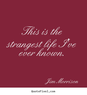Life quote - This is the strangest life i've ever known.