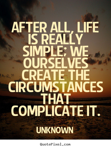 Diy photo quote about life - After all, life is really simple; we ourselves create the circumstances..