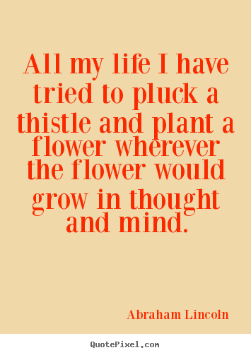 All my life i have tried to pluck a thistle and plant.. Abraham Lincoln good life quotes