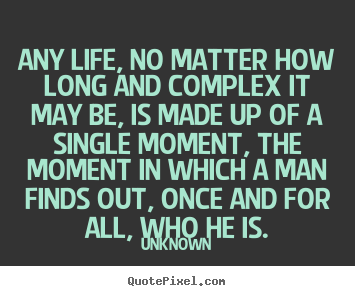 Quote about life - Any life, no matter how long and complex it may be, is made..
