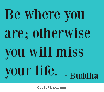 Life quotes - Be where you are; otherwise you will miss your..