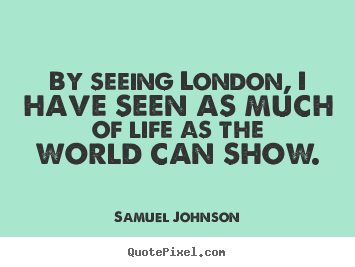 Samuel Johnson picture quotes - By seeing london, i have seen as much of life as the world can show. - Life quotes