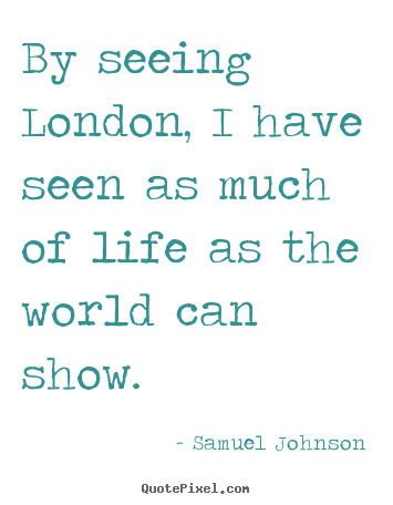 Samuel Johnson picture quotes - By seeing london, i have seen as much of life as the world.. - Life quotes