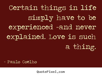 Quotes about life - Certain things in life simply have to be experienced -and never explained...