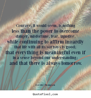 Life quotes - Courage, it would seem, is nothing less than the..