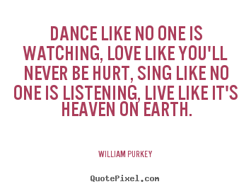 Create your own image quotes about life - Dance like no one is watching, love like..