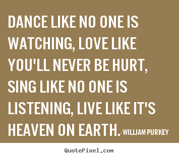 Dance like no one is watching, love like you'll.. William Purkey famous life quotes