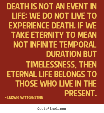 Death is not an event in life: we do not live to experience.. Ludwig Wittgenstein good life quote