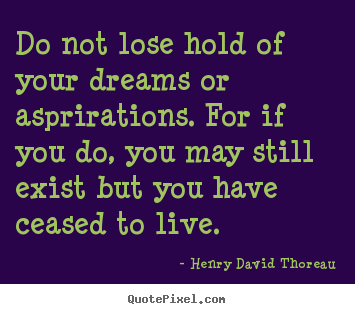 Do not lose hold of your dreams or asprirations... Henry David Thoreau best life sayings