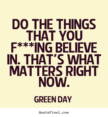 Do the things that you f***ing believe in. that's what.. Green Day greatest life sayings