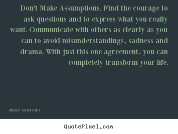 Design your own image quotes about life - Don't make assumptions. find the courage to ask questions..