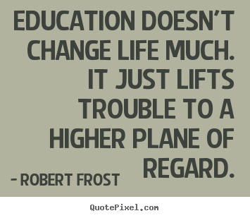 Education doesn't change life much. it just lifts.. Robert Frost famous life quotes