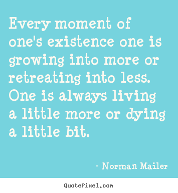 Design custom poster quotes about life - Every moment of one's existence one is growing into..