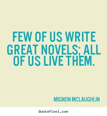 Mignon McLaughlin picture quotes - Few of us write great novels; all of us live them. - Life quote