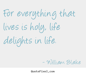 For everything that lives is holy, life delights in.. William Blake greatest life quotes