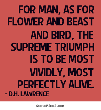 Quotes about life - For man, as for flower and beast and bird, the supreme..