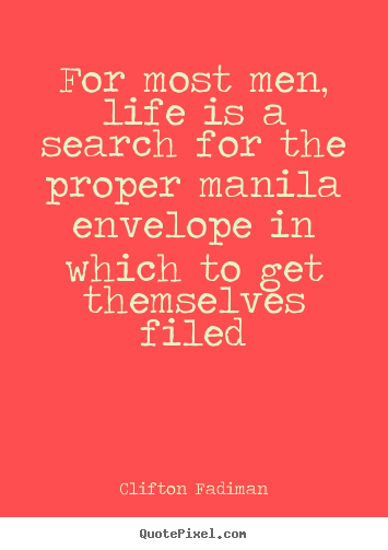 Clifton Fadiman picture quote - For most men, life is a search for the proper manila envelope.. - Life quotes