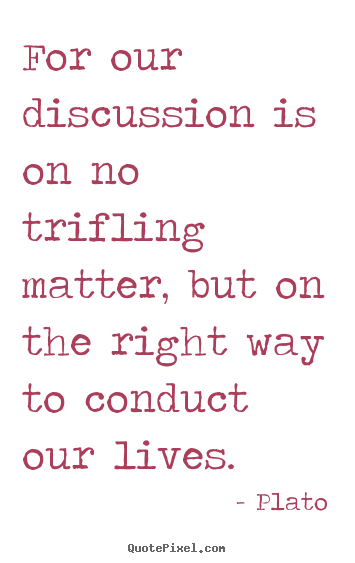 Life quotes - For our discussion is on no trifling matter, but on..