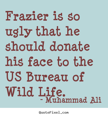 Muhammad Ali image quotes - Frazier is so ugly that he should donate his face to the us.. - Life quotes