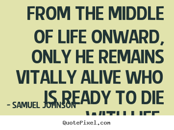 From the middle of life onward, only he remains vitally.. Samuel Johnson  life quotes