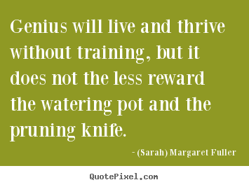 Genius will live and thrive without training, but it does.. (Sarah) Margaret Fuller  life sayings