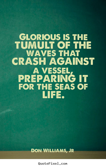 Don Williams, Jr photo quotes - Glorious is the tumult of the waves that crash against a vessel, preparing.. - Life quotes