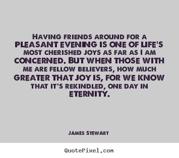 James Stewart picture quotes - Having friends around for a pleasant evening is one of.. - Life sayings