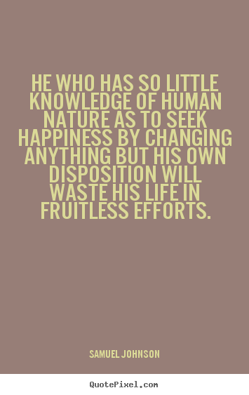He who has so little knowledge of human nature as to seek.. Samuel Johnson best life quotes