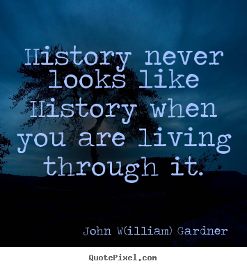 Quotes about life - History never looks like history when you are living through it.