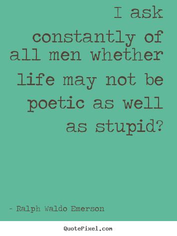 Make personalized picture quotes about life - I ask constantly of all men whether life may not be poetic..