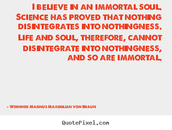I believe in an immortal soul. science has proved.. Wernher Magnus Maximilian Von Braun  life quotes