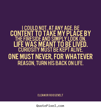 I could not, at any age, be content to take.. Eleanor Roosevelt  life quotes