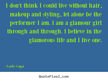 Create custom picture quotes about life - I don't think i could live without hair, makeup and styling, let..