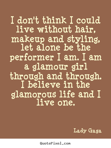 I don't think i could live without hair, makeup.. Lady Gaga top life quotes