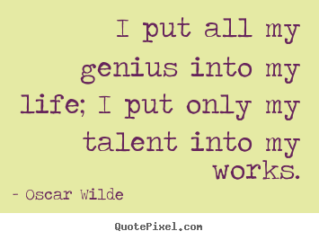 Design picture quotes about life - I put all my genius into my life; i put only my talent into my works.