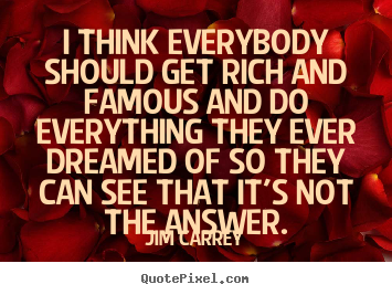Jim Carrey picture quotes - I think everybody should get rich and famous and do everything they.. - Life quote