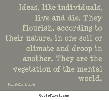 Macneile Dixon picture quotes - Ideas, like individuals, live and die. they flourish, according.. - Life quote