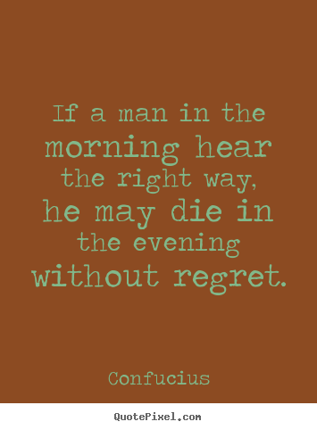 Life quotes - If a man in the morning hear the right way, he may die in the evening..
