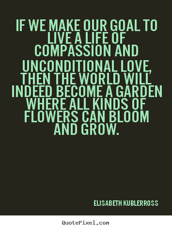 Quote about life - If we make our goal to live a life of compassion and unconditional..