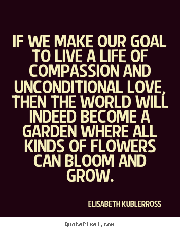 Life quote - If we make our goal to live a life of compassion..