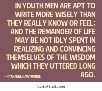 In youth men are apt to write more wisely.. Nathaniel Hawthorne  life quote