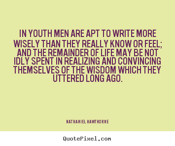 Nathaniel Hawthorne photo quotes - In youth men are apt to write more wisely than they.. - Life quotes