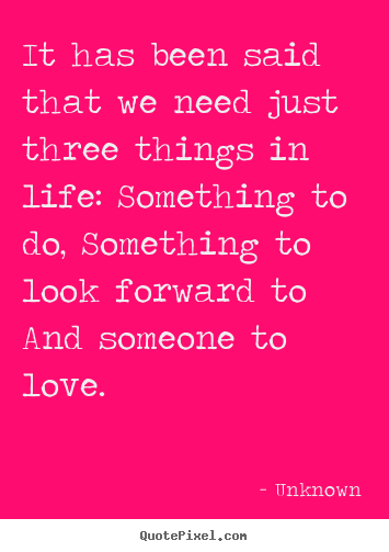 Create picture quotes about life - It has been said that we need just three things..