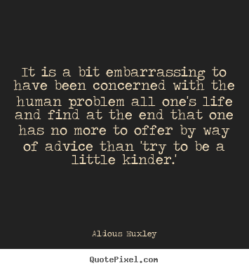 Life quotes - It is a bit embarrassing to have been concerned with the human..