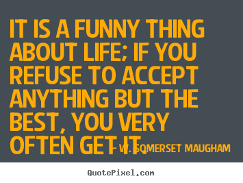 W. Somerset Maugham picture quotes - It is a funny thing about life; if you refuse to accept anything.. - Life quotes