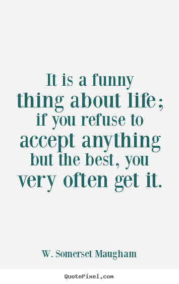 Create picture quotes about life - It is a funny thing about life; if you refuse to..